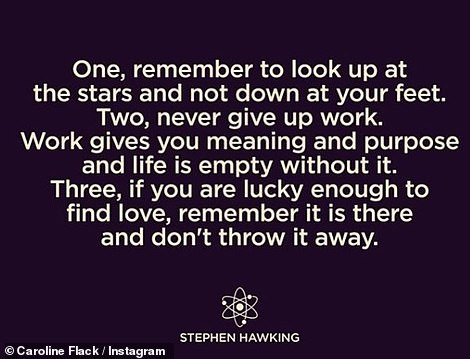 She also posted a Stephen Hawking quote which read:'One, remember to look up at the stars and not down at your feet. Two, never give up work. Work gives you meaning and purpose and life is empty without it. Three, if you are lucky enough to find love, remember it is there and don't throw it away'